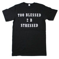 Too Blessed 2 B Stressed T-Shirt | Burger And Friends