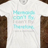MERMAIDS CAN'T FLY. I CAN'T FLY. THEREFORE, I AM A MERMAID.