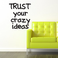 TRUST your crazy ideas quote 18x22 Vinyl wall Decal
