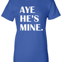 Aye He's Mine Yes hot Funny T-Shirt Tee Shirt T swag Mens Ladies Womens sexy couple bride groom boyfriend girlfriend Will Ferrell Tee ML-160