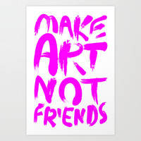 Make Art Not Friends Art Print by LookHUMAN