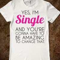 YES I'M SINGLE AND YOU'RE GONNA HAVE TO BE AMAZING TO CHANGE THAT T-SHIRT