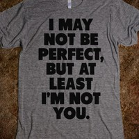 I May not be Perfect But at Least I'm not
