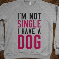 I'M NOT SINGLE I HAVE A DOG SWEATSHIRT SWEATER