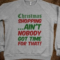 CHRISTMAS SHOPPING AIN'T NOBODY GOT TIME FOR THAT SWEATSHIRT SWEATER