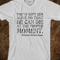 YOU'VE KEPT HIM ALIVE SO THAT HE CAN DIE AT THE PROPER MOMENT. -PROFESSOR SEVERUS