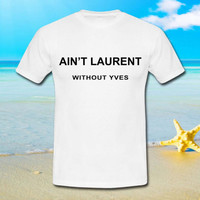 Ain't Laurent Without Yves - tshirt S,M,L,XL