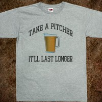 Take A Pitcher, It'll Last Longer