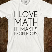 I LOVE MATH IT MAKES PEOPLE CRY
