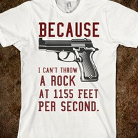 Because I can't throw a rock at 1155 Feet Per Second