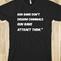 "Gun bans don't disarm criminals, gun bans attract them."" T SHIRT"