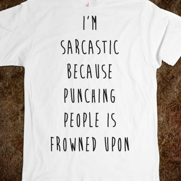 I'M Sarcastic Because Punching People Is Frowned Upon |