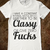 CONSTANT BATTLE TO BE CLASSY OR GIVE ZERO FUCKS
