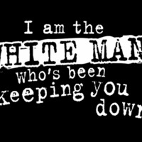 T-Shirt Hell :: I AM THE WHITE MAN WHO'S BEEN KEEPING YOU DOWN