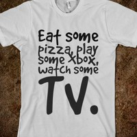 EAT SOME PIZZA, PLAY SOME XBOX, WATCH SOME TV.