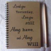 Loved you Yesterday, love you still, always have, and always will- 5 x 7 journal