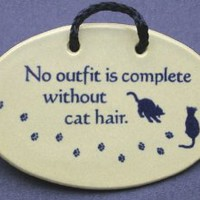 No outfit is complete without cat hair. Mountain Meadows ceramic plaques and wall signs with sayings and quotes about cats and pets. Made by Mountain Meadows in the USA.