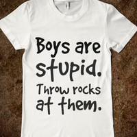 BOYS ARE STUPID THROW ROCKS AT THEM